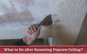What to Do after Removing Popcorn Ceiling